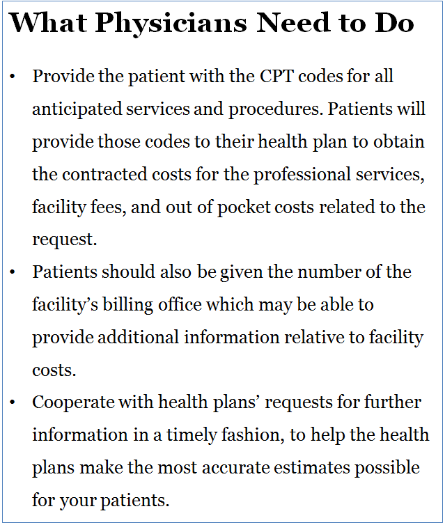 What Physicians Need to Do •	Provide the patient with the CPT codes for all anticipated services and procedures. Patients will provide those codes to their health plan to obtain the contracted costs for the professional services, facility fees, and out of pocket costs related to the request. Patients should also be given the phone number of the facility's billing office, which may be able to provide additional information about facility costs. •	Cooperate with health plans' requests for further information in a timely fashion, to help the health plans make the most accurate estimates possible for your patients.